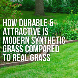 HOW DURABLE AND ATTRACTIVE IS MODERN SYNTHETIC GRASS COMPARED TO REAL GRASS?